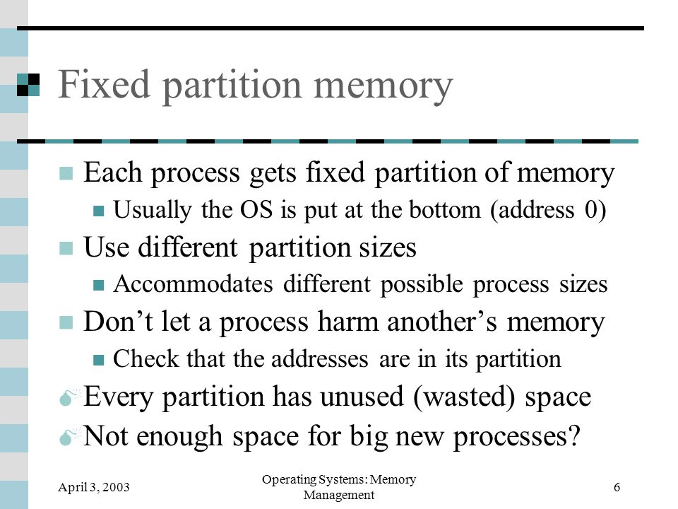 April 3, 2003 Operating Systems: Memory Management 7 Variable partition memory Allocate the memory each process needs Free the space of a terminated process Put new processes in empty holes Adjacent holes can be merged About 2x as many processes as holes  Holes maybe not right size for new processes How to choose a hole to put in a new process?