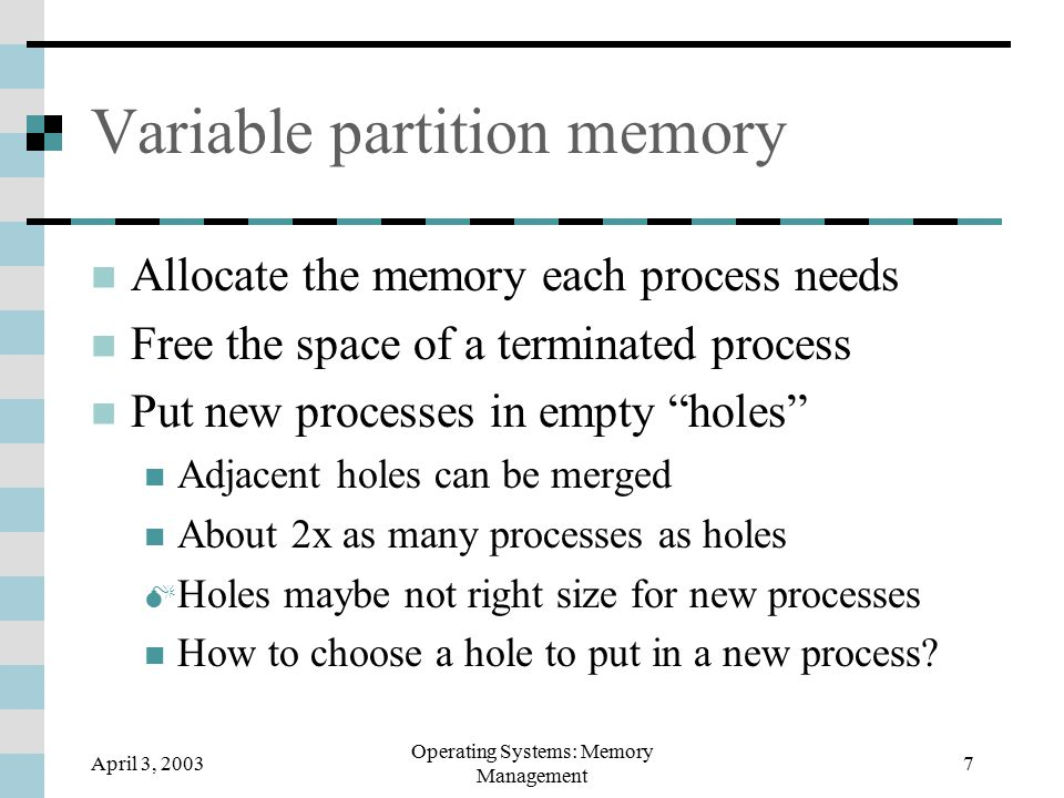 April 3, 2003 Operating Systems: Memory Management 7 Variable partition memory Allocate the memory each process needs Free the space of a terminated process Put new processes in empty holes Adjacent holes can be merged About 2x as many processes as holes  Holes maybe not right size for new processes How to choose a hole to put in a new process