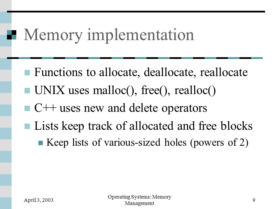 April 3, 2003 Operating Systems: Memory Management 9 Memory implementation Functions to allocate, deallocate, reallocate UNIX uses malloc(), free(), realloc() C++ uses new and delete operators Lists keep track of allocated and free blocks Keep lists of various-sized holes (powers of 2)