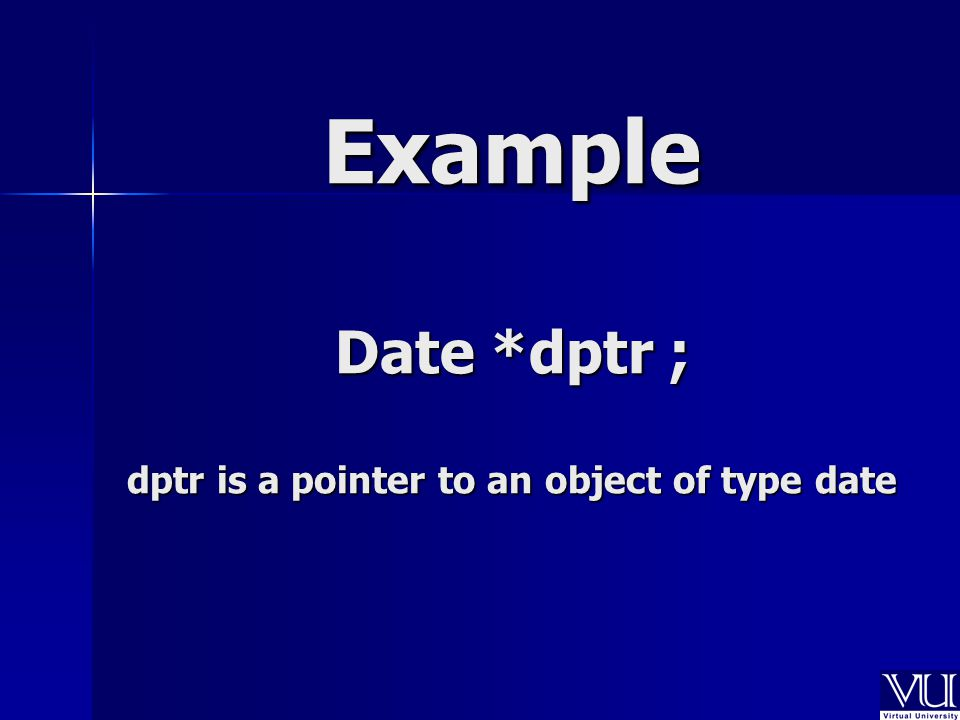 Date *dptr ; dptr is a pointer to an object of type date Example