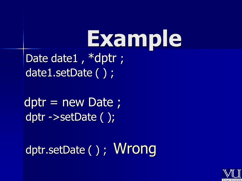 Date date1, *dptr ; date1.setDate ( ) ; dptr = new Date ; dptr = new Date ; dptr ->setDate ( ); dptr.setDate ( ) ; Wrong Example