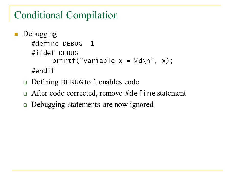 Conditional Compilation Debugging #define DEBUG 1 #ifdef DEBUG printf(
