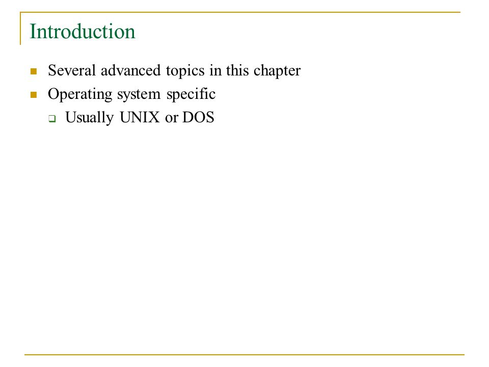 Introduction Several advanced topics in this chapter Operating system specific  Usually UNIX or DOS