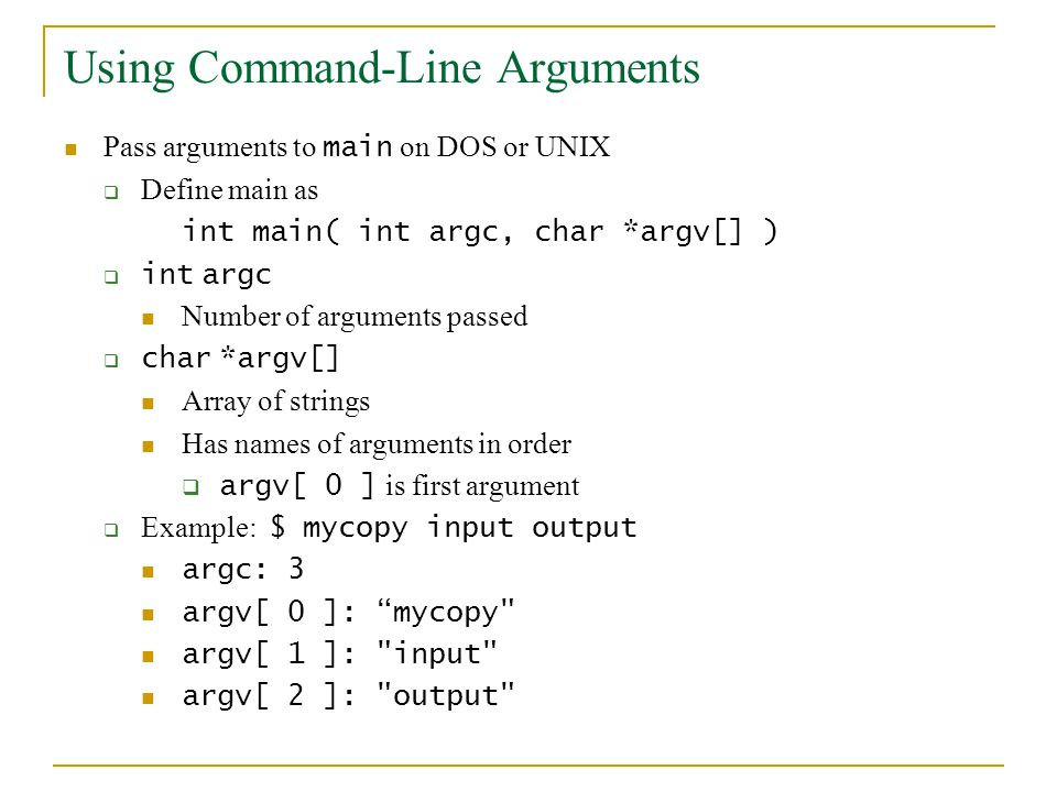 Using Command-Line Arguments Pass arguments to main on DOS or UNIX  Define main as int main( int argc, char *argv[] )  int argc Number of arguments