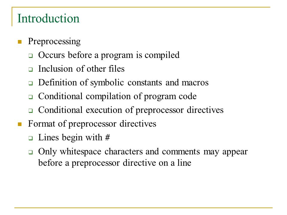 Introduction Preprocessing  Occurs before a program is compiled  Inclusion of other files  Definition of symbolic constants and macros  Conditiona