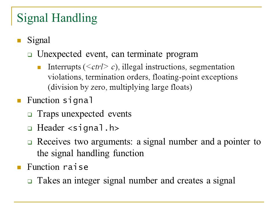 Signal Handling Signal  Unexpected event, can terminate program Interrupts ( c), illegal instructions, segmentation violations, termination orders, f