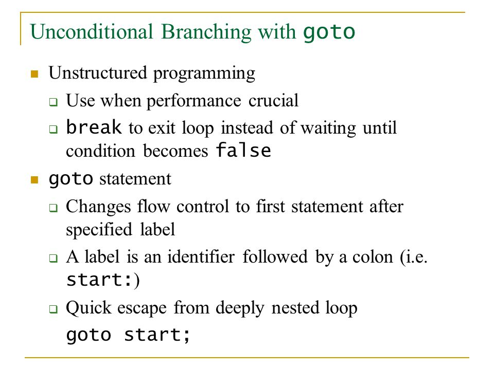 Unconditional Branching with goto Unstructured programming  Use when performance crucial  break to exit loop instead of waiting until condition beco