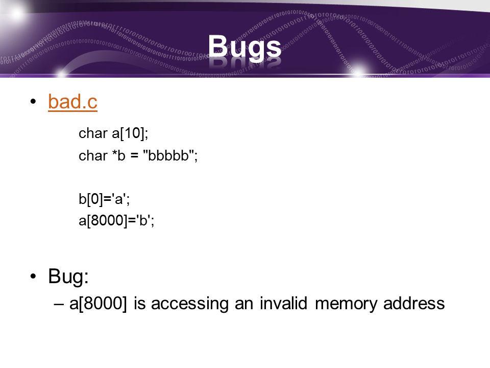 bad.c char a[10]; char *b = bbbbb ; b[0]= a ; a[8000]= b ; Bug: –a[8000] is accessing an invalid memory address