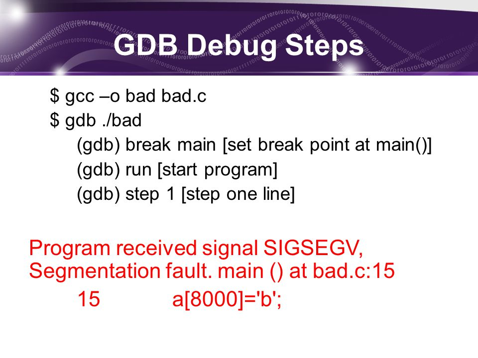 GDB Debug Steps $ gcc –o bad bad.c $ gdb./bad (gdb) break main [set break point at main()] (gdb) run [start program] (gdb) step 1 [step one line] Prog