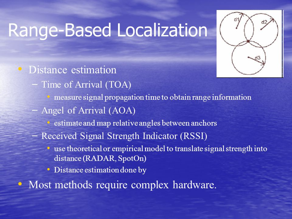 Range-Based Localization Distance estimation – – Time of Arrival (TOA) measure signal propagation time to obtain range information – – Angel of Arrival (AOA) estimate and map relative angles between anchors – – Received Signal Strength Indicator (RSSI) use theoretical or empirical model to translate signal strength into distance (RADAR, SpotOn) Distance estimation done by Most methods require complex hardware.
