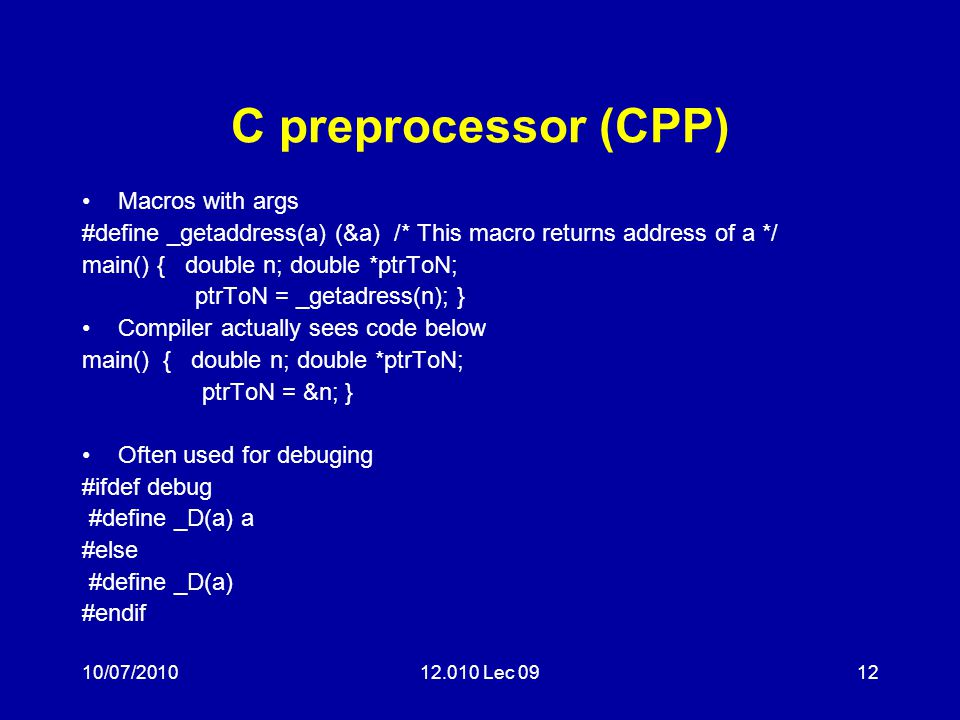 10/07/201012.010 Lec 0912 C preprocessor (CPP) Macros with args #define _getaddress(a) (&a) /* This macro returns address of a */ main() { double n; double *ptrToN; ptrToN = _getadress(n); } Compiler actually sees code below main() { double n; double *ptrToN; ptrToN = &n; } Often used for debuging #ifdef debug #define _D(a) a #else #define _D(a) #endif