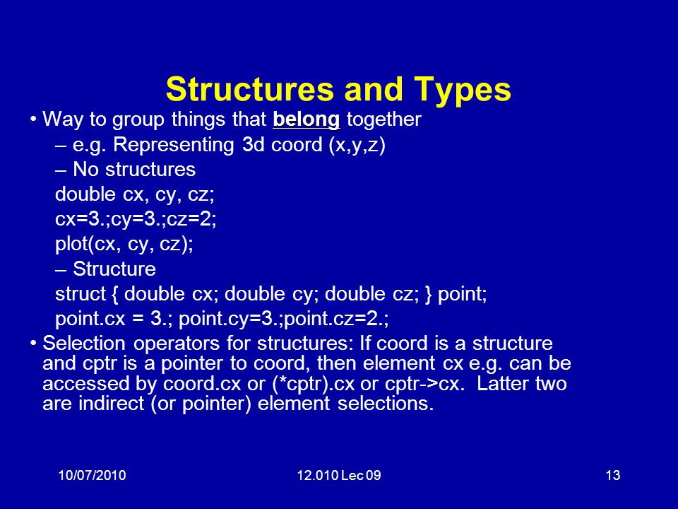 10/07/201012.010 Lec 0913 Structures and Types belongWay to group things that belong together –e.g. Representing 3d coord (x,y,z) –No structures doubl