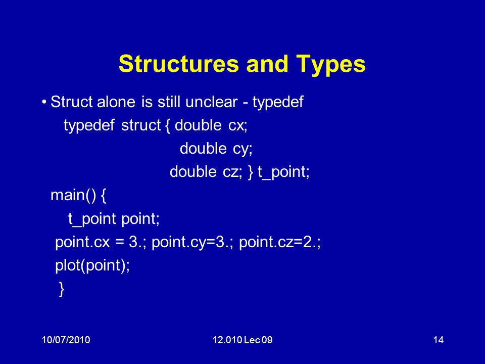 10/07/201012.010 Lec 0914 Structures and Types Struct alone is still unclear - typedef typedef struct { double cx; double cy; double cz; } t_point; main() { t_point point; point.cx = 3.; point.cy=3.; point.cz=2.; plot(point); }