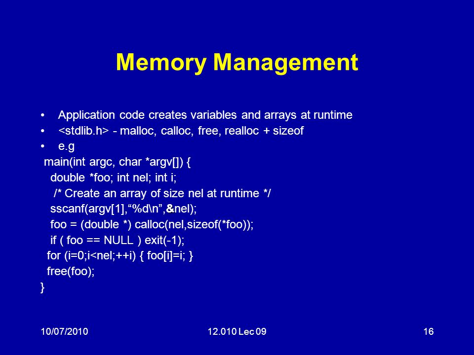 10/07/201012.010 Lec 0916 Memory Management Application code creates variables and arrays at runtime - malloc, calloc, free, realloc + sizeof e.g main