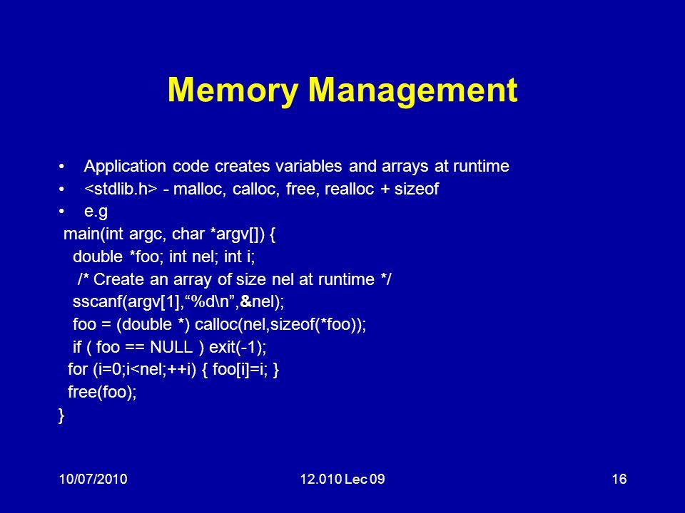 10/07/201012.010 Lec 0916 Memory Management Application code creates variables and arrays at runtime - malloc, calloc, free, realloc + sizeof e.g main(int argc, char *argv[]) { double *foo; int nel; int i; /* Create an array of size nel at runtime */ & sscanf(argv[1], %d\n ,&nel); foo = (double *) calloc(nel,sizeof(*foo)); if ( foo == NULL ) exit(-1); for (i=0;i<nel;++i) { foo[i]=i; } free(foo); }