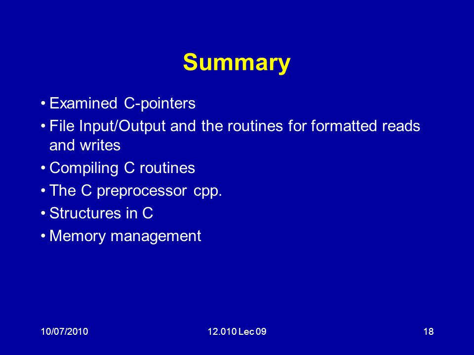 10/07/201012.010 Lec 0918 Summary Examined C-pointers File Input/Output and the routines for formatted reads and writes Compiling C routines The C preprocessor cpp.