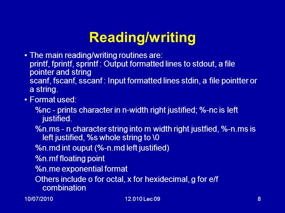 10/07/201012.010 Lec 098 Reading/writing The main reading/writing routines are: printf, fprintf, sprintf : Output formatted lines to stdout, a file po