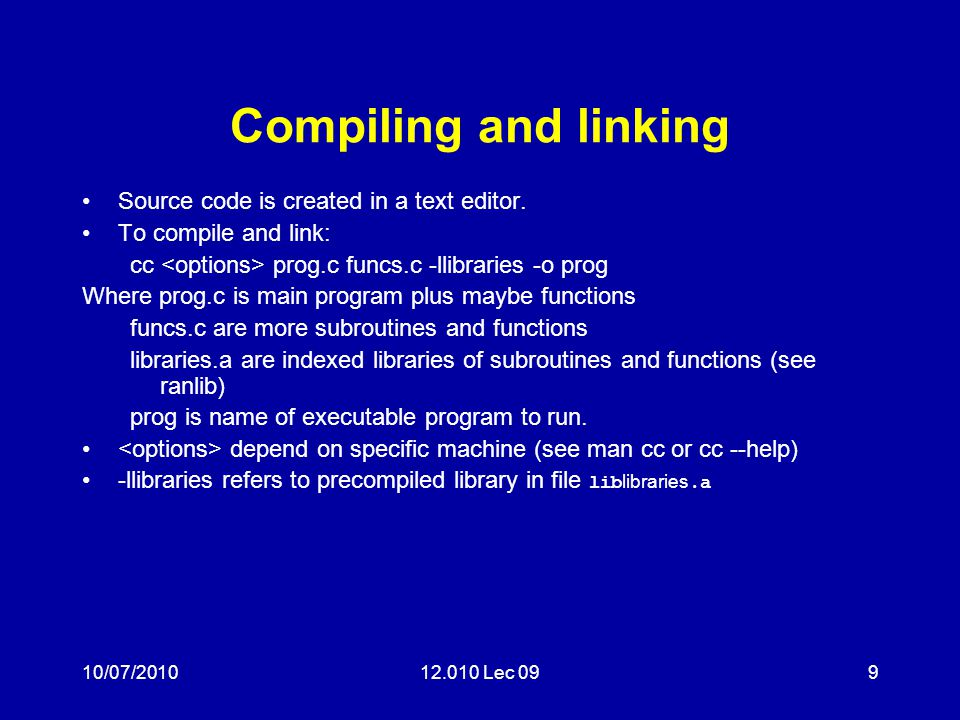 10/07/201012.010 Lec 099 Compiling and linking Source code is created in a text editor. To compile and link: cc prog.c funcs.c -llibraries -o prog Whe