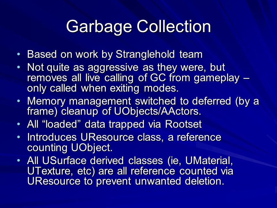Garbage Collection Based on work by Stranglehold teamBased on work by Stranglehold team Not quite as aggressive as they were, but removes all live calling of GC from gameplay – only called when exiting modes.Not quite as aggressive as they were, but removes all live calling of GC from gameplay – only called when exiting modes.