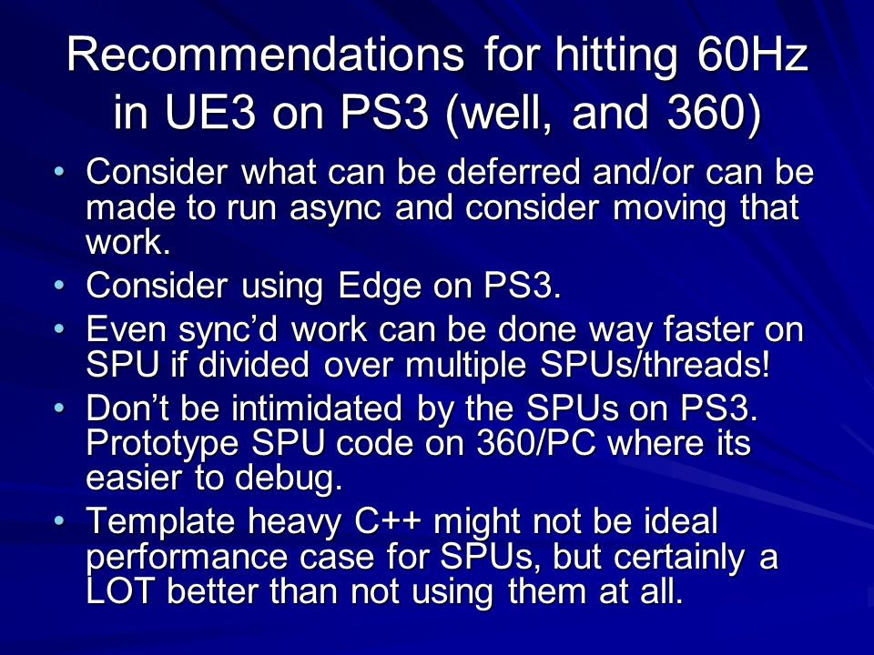 Recommendations for hitting 60Hz in UE3 on PS3 (well, and 360) Consider what can be deferred and/or can be made to run async and consider moving that work.Consider what can be deferred and/or can be made to run async and consider moving that work.
