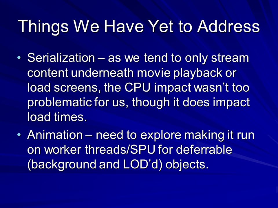 Things We Have Yet to Address Serialization – as we tend to only stream content underneath movie playback or load screens, the CPU impact wasn't too problematic for us, though it does impact load times.Serialization – as we tend to only stream content underneath movie playback or load screens, the CPU impact wasn't too problematic for us, though it does impact load times.