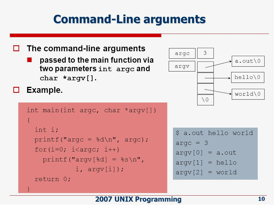 2007 UNIX Programming 10 Command-Line arguments  The command-line arguments passed to the main function via two parameters int argc and char *argv[].