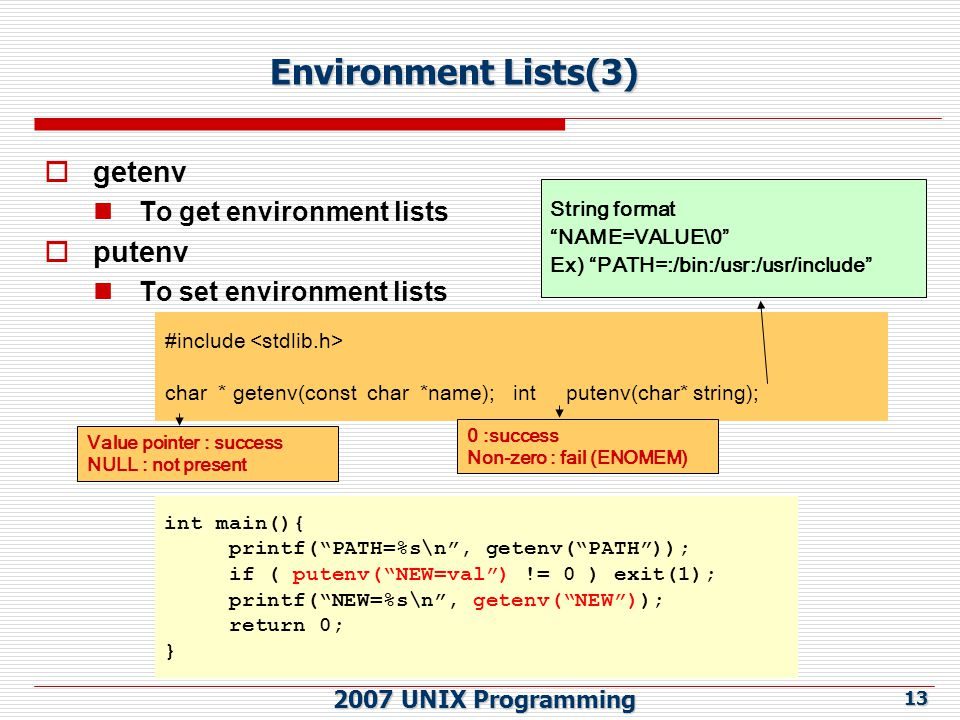 2007 UNIX Programming 13 Environment Lists(3)  getenv To get environment lists  putenv To set environment lists int main(){ printf( PATH=%s\n , getenv( PATH )); if ( putenv( NEW=val ) != 0 ) exit(1); printf( NEW=%s\n , getenv( NEW )); return 0; } #include char * getenv(const char *name); int putenv(char* string); String format NAME=VALUE\0 Ex) PATH=:/bin:/usr:/usr/include 0 :success Non-zero : fail (ENOMEM) Value pointer : success NULL : not present