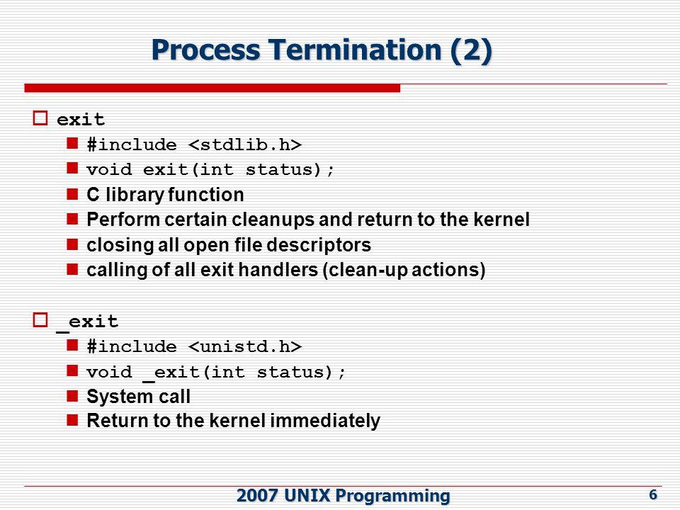 2007 UNIX Programming 7 Process Termination (3)  Prototype of atexit() function ANSI C 에서 exit 에 의해 자동으로 call 되는 function 을 32 개까 지 등록할 수 있음 ( 즉, exit handlers) 등록한 역순으로 call 됨 등록한 횟수만큼 call 됨 #include int atexit( void (*func) (void)); returns: 0 if OK, nonzero on error
