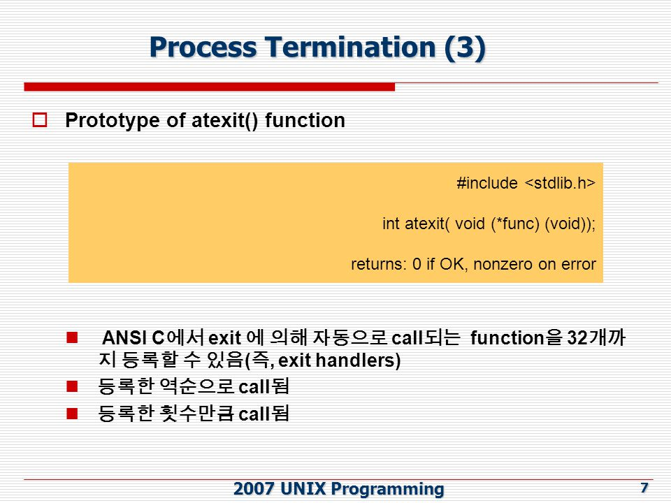 2007 UNIX Programming 7 Process Termination (3)  Prototype of atexit() function ANSI C 에서 exit 에 의해 자동으로 call 되는 function 을 32 개까 지 등록할 수 있음 ( 즉, exit handlers) 등록한 역순으로 call 됨 등록한 횟수만큼 call 됨 #include int atexit( void (*func) (void)); returns: 0 if OK, nonzero on error