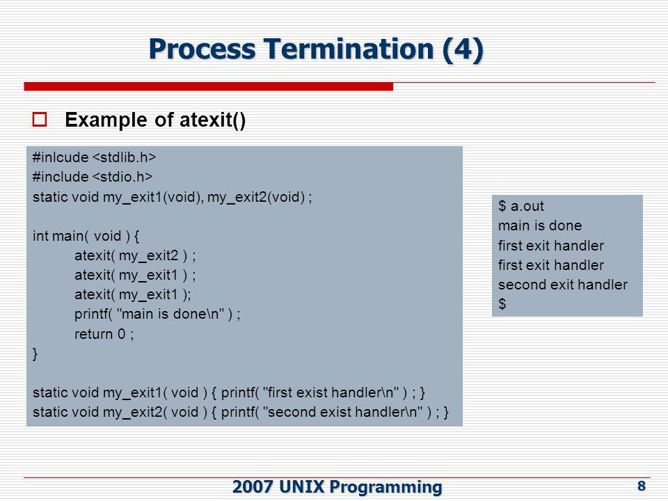 2007 UNIX Programming 19 Memory Layout of a C Program (5)  Global 변수 프로그램의 어디서나 접근 가능한 변수, Data 영역 또는 BSS 에 할당  Local 변수 Function 내부에서 정의된 변수  Function 내에서 선언된 Static 변수 Stack 이 아닌 Data 영역 또는 BSS 에 할당되고, Function 이 call 과 return 에 상관없이 항상 하나만이 존재  Function 밖에서 선언된 Static 변수 Data 영역 또는 BSS 에 할당되며, File 내에서는 접근 가능