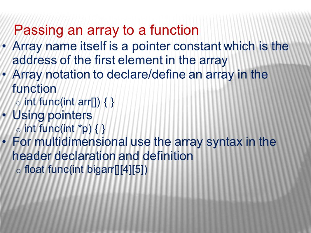 Passing an array to a function Array name itself is a pointer constant which is the address of the first element in the array Array notation to declar