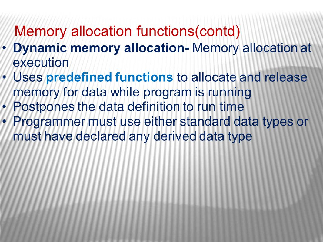 Memory allocation functions(contd) Dynamic memory allocation- Memory allocation at execution Uses predefined functions to allocate and release memory