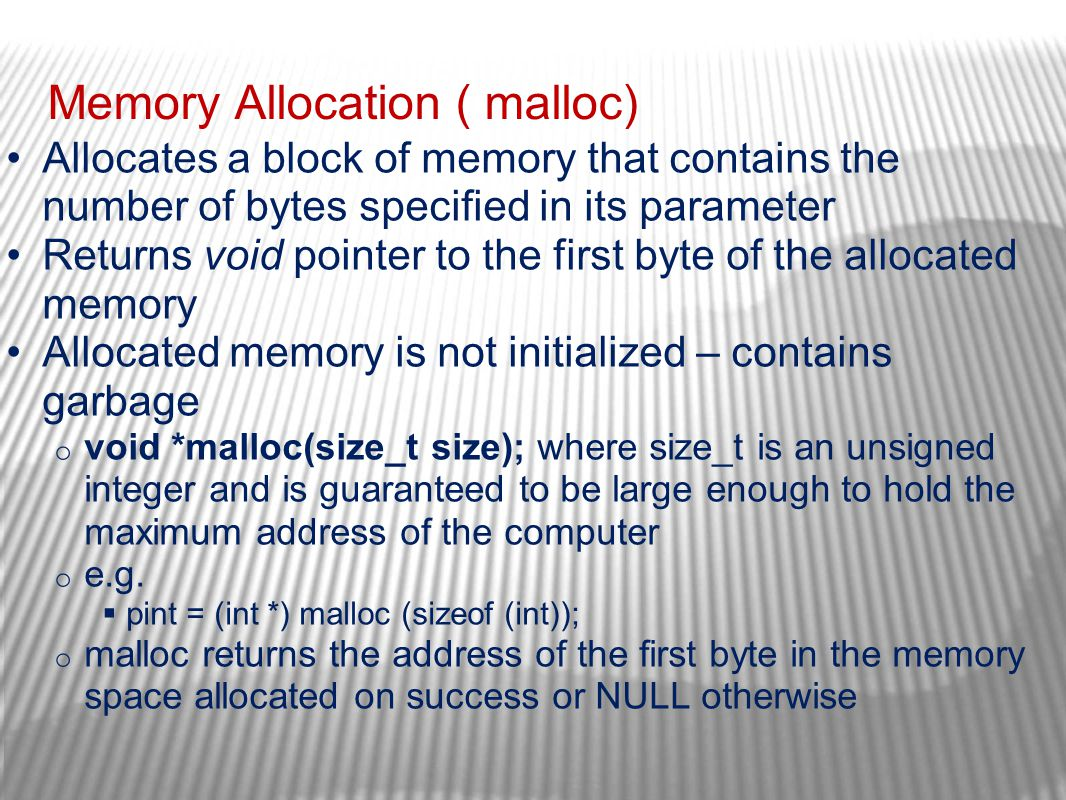 Memory Allocation ( malloc) Allocates a block of memory that contains the number of bytes specified in its parameter Returns void pointer to the first