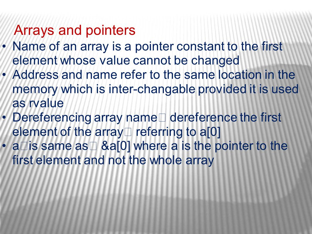 Arrays and pointers Name of an array is a pointer constant to the first element whose value cannot be changed Address and name refer to the same locat