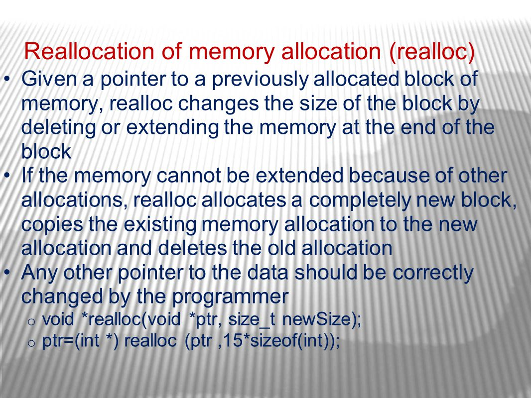 Reallocation of memory allocation (realloc) Given a pointer to a previously allocated block of memory, realloc changes the size of the block by deleti