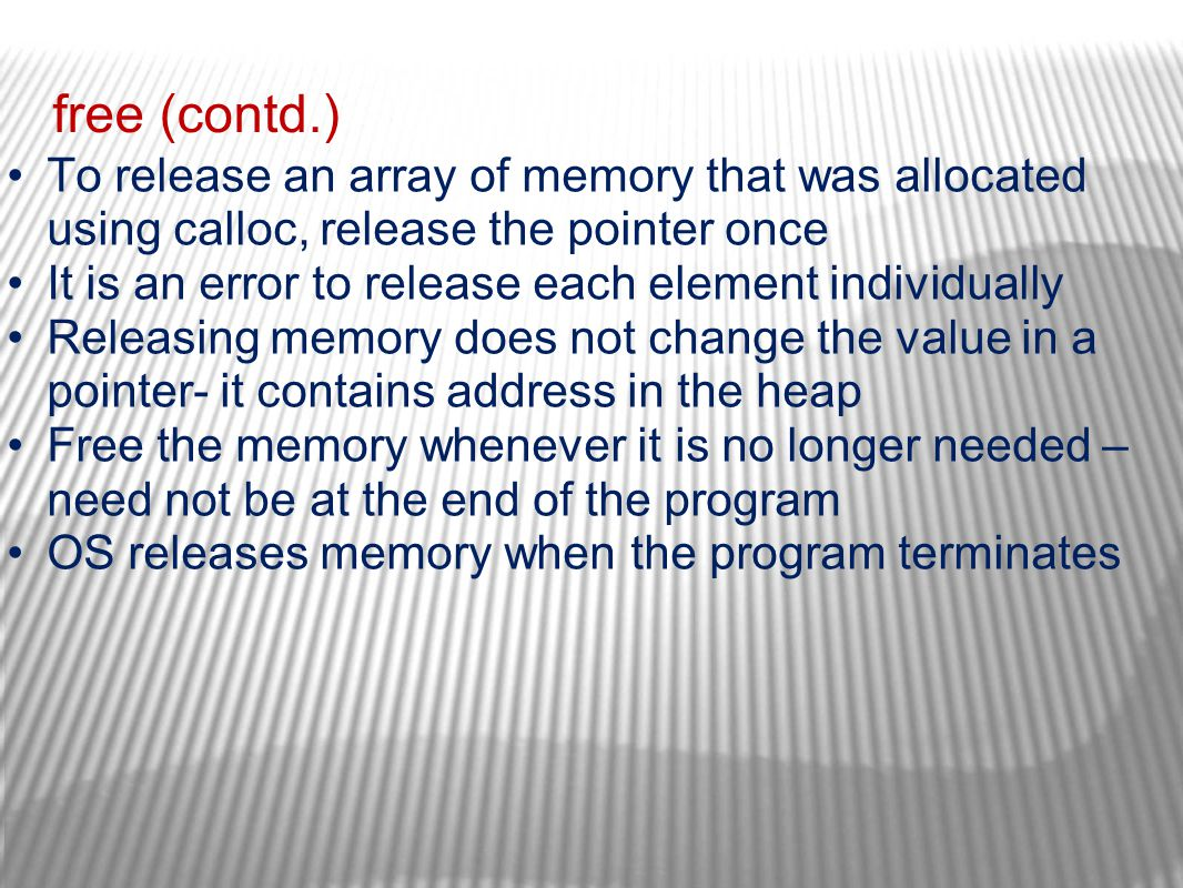 free (contd.) To release an array of memory that was allocated using calloc, release the pointer once It is an error to release each element individua