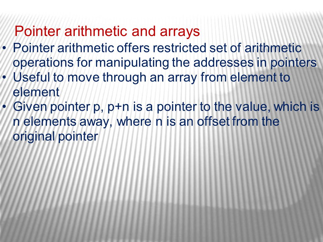 Pointer arithmetic and arrays Pointer arithmetic offers restricted set of arithmetic operations for manipulating the addresses in pointers Useful to m