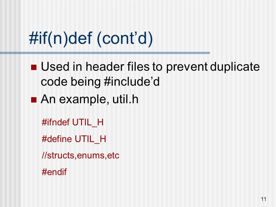 11 #if(n)def (cont'd) Used in header files to prevent duplicate code being #include'd An example, util.h #ifndef UTIL_H #define UTIL_H //structs,enums,etc #endif