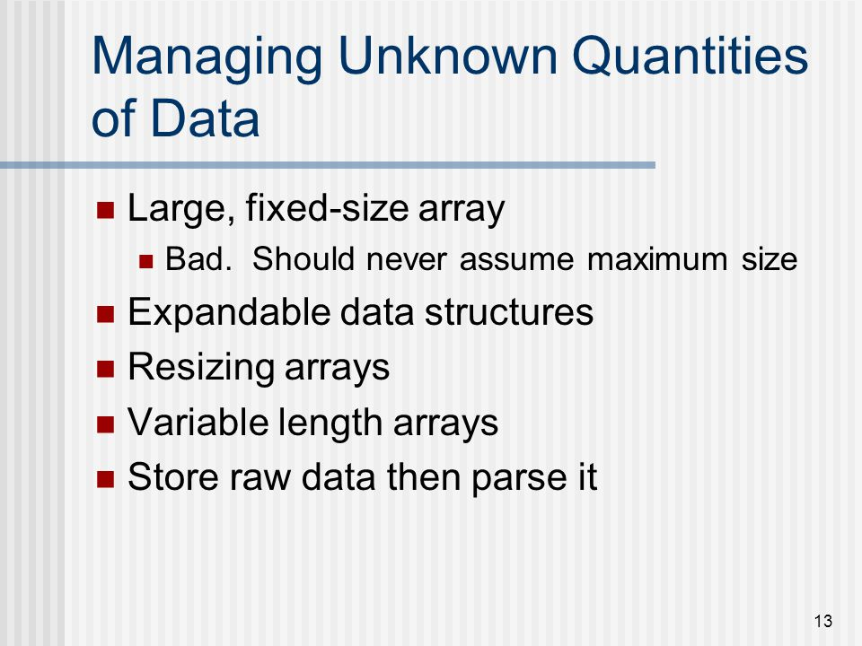 13 Managing Unknown Quantities of Data Large, fixed-size array Bad.