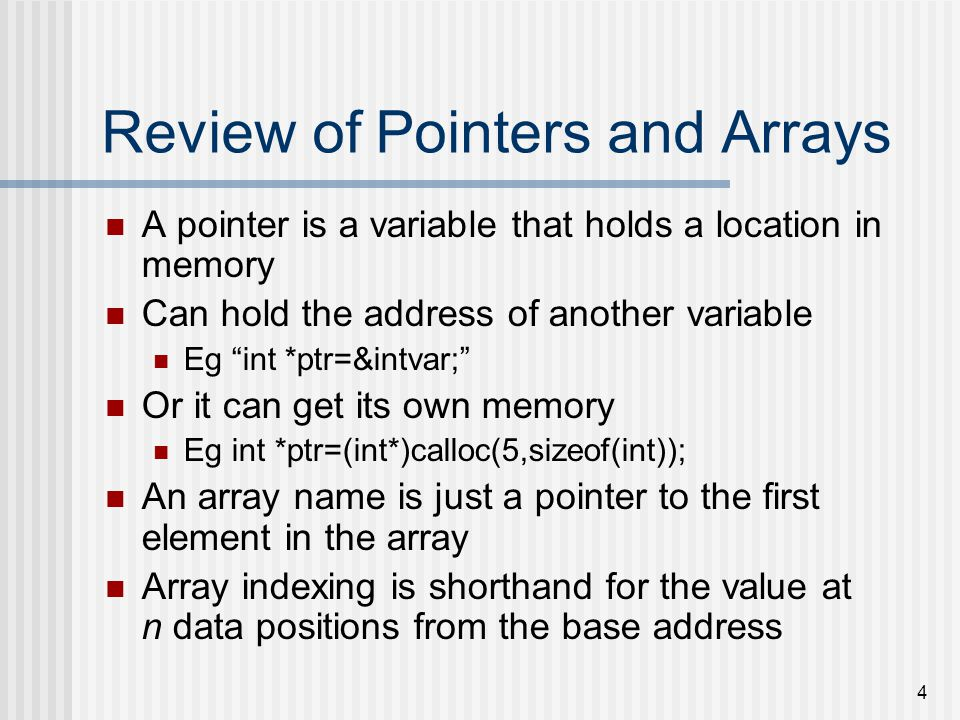 4 Review of Pointers and Arrays A pointer is a variable that holds a location in memory Can hold the address of another variable Eg int *ptr=&intvar; Or it can get its own memory Eg int *ptr=(int*)calloc(5,sizeof(int)); An array name is just a pointer to the first element in the array Array indexing is shorthand for the value at n data positions from the base address