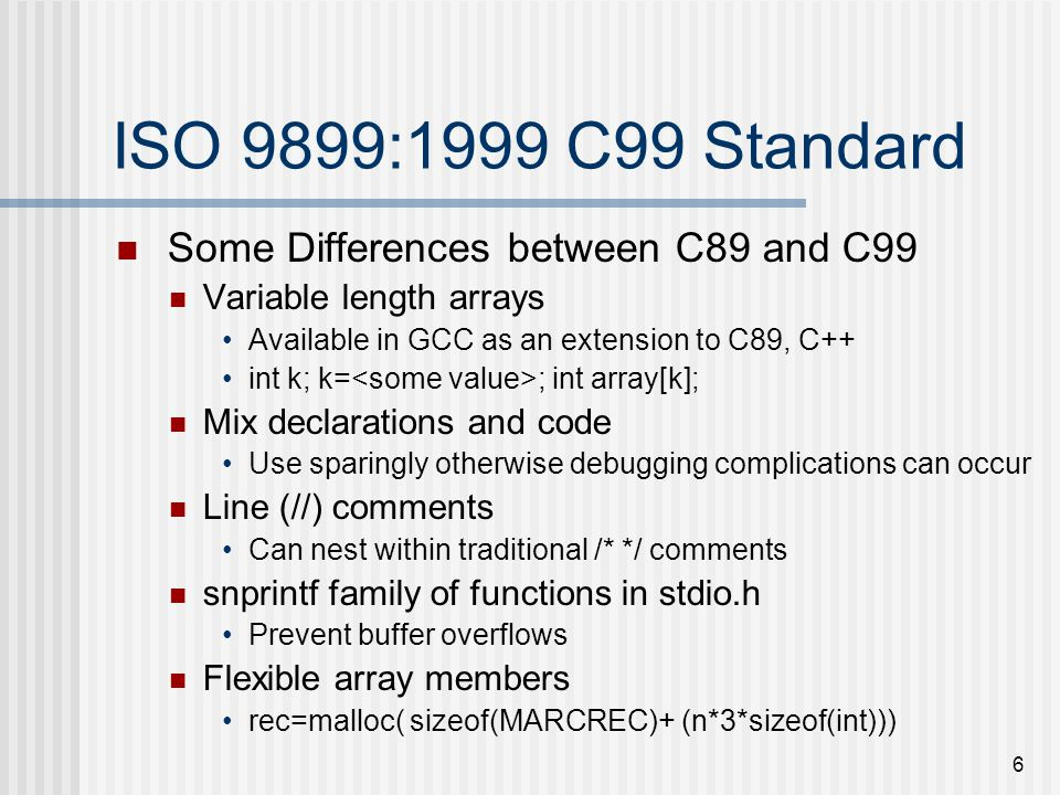 6 ISO 9899:1999 C99 Standard Some Differences between C89 and C99 Variable length arrays Available in GCC as an extension to C89, C++ int k; k= ; int array[k]; Mix declarations and code Use sparingly otherwise debugging complications can occur Line (//) comments Can nest within traditional /* */ comments snprintf family of functions in stdio.h Prevent buffer overflows Flexible array members rec=malloc( sizeof(MARCREC)+ (n*3*sizeof(int)))
