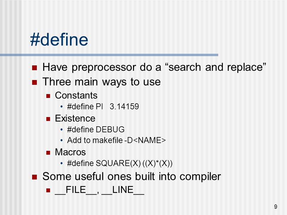 9 #define Have preprocessor do a search and replace Three main ways to use Constants #define PI 3.14159 Existence #define DEBUG Add to makefile -D Macros #define SQUARE(X) ((X)*(X)) Some useful ones built into compiler __FILE__, __LINE__