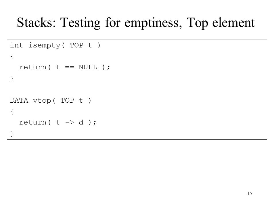 15 Stacks: Testing for emptiness, Top element int isempty( TOP t ) { return( t == NULL ); } DATA vtop( TOP t ) { return( t -> d ); }