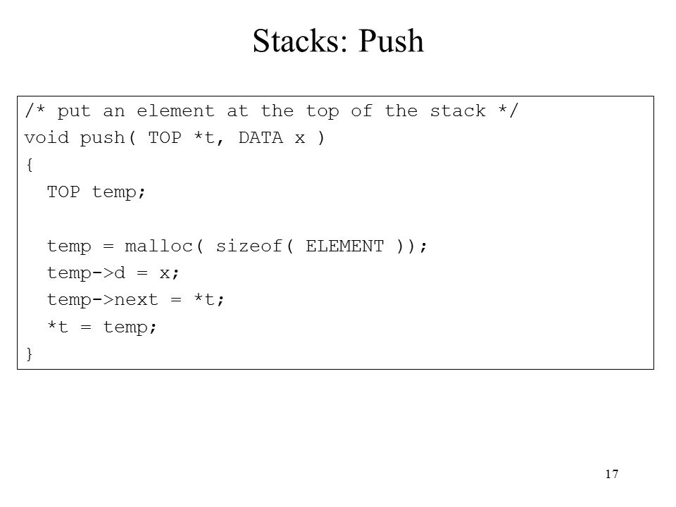 17 Stacks: Push /* put an element at the top of the stack */ void push( TOP *t, DATA x ) { TOP temp; temp = malloc( sizeof( ELEMENT )); temp->d = x; temp->next = *t; *t = temp; }