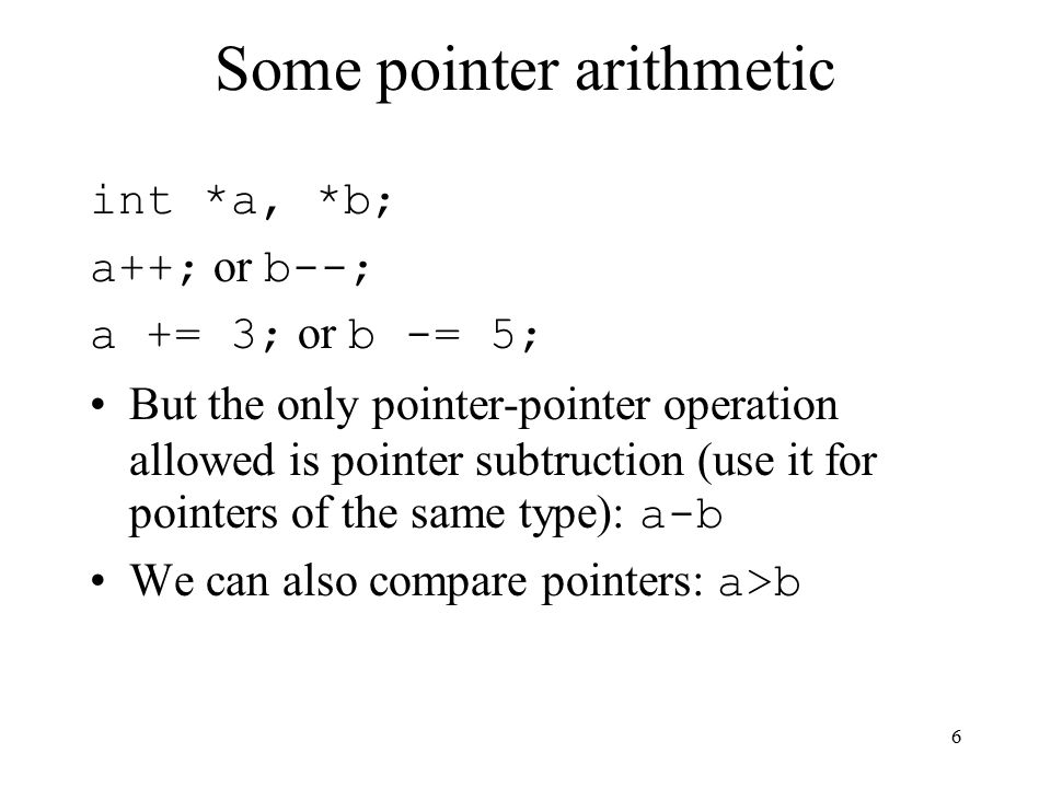 6 Some pointer arithmetic int *a, *b; a++; or b--; a += 3; or b -= 5; But the only pointer-pointer operation allowed is pointer subtruction (use it for pointers of the same type): a-b We can also compare pointers: a>b