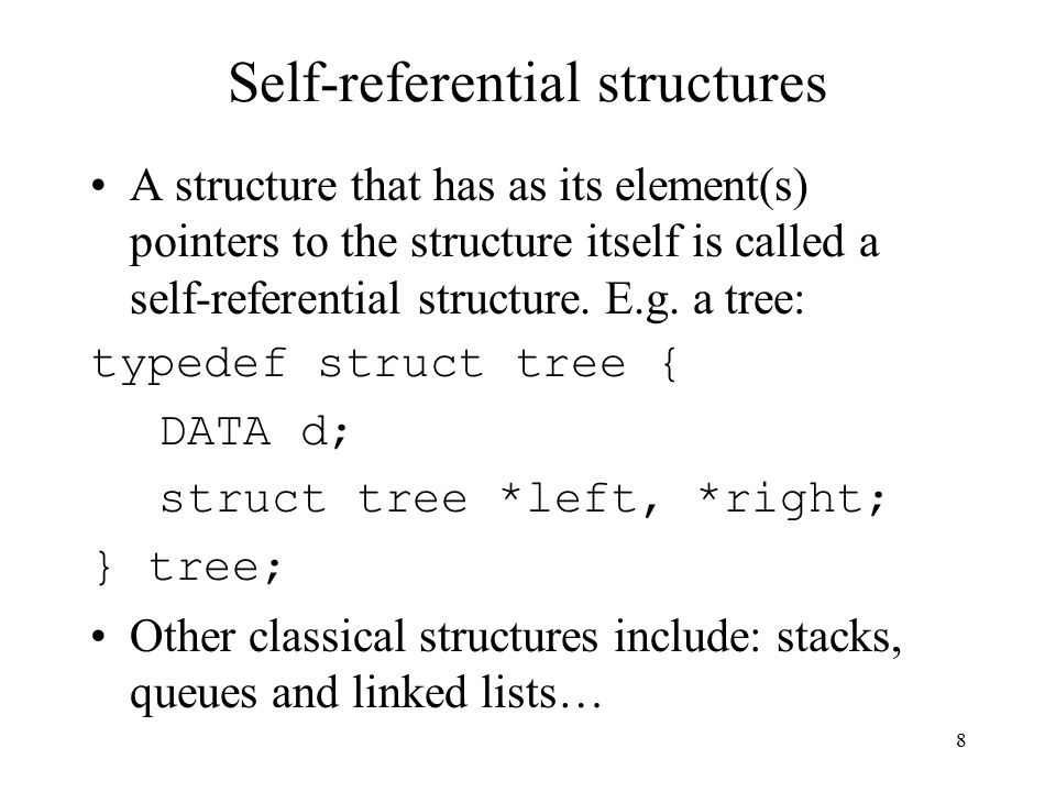 8 Self-referential structures A structure that has as its element(s) pointers to the structure itself is called a self-referential structure.