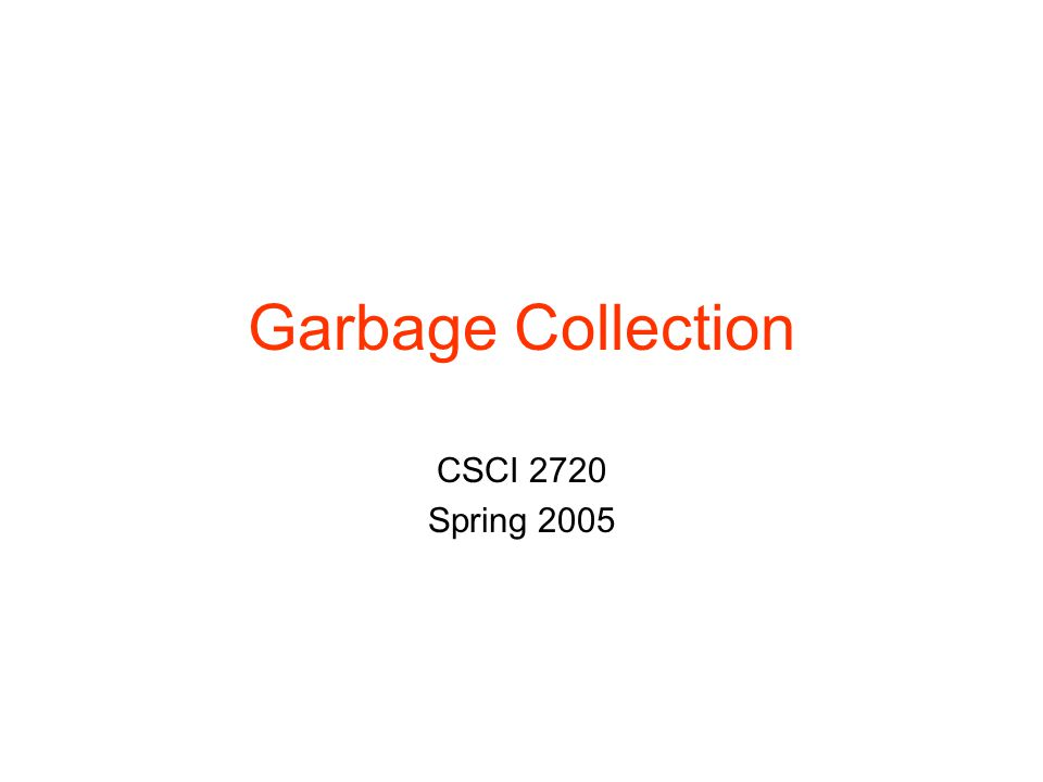Garbage Collection CSCI 2720 Spring 2005