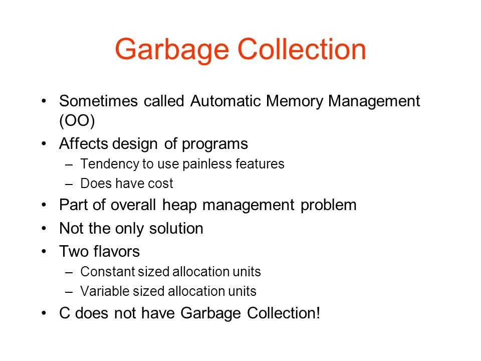 Garbage Collection Sometimes called Automatic Memory Management (OO) Affects design of programs –Tendency to use painless features –Does have cost Part of overall heap management problem Not the only solution Two flavors –Constant sized allocation units –Variable sized allocation units C does not have Garbage Collection!