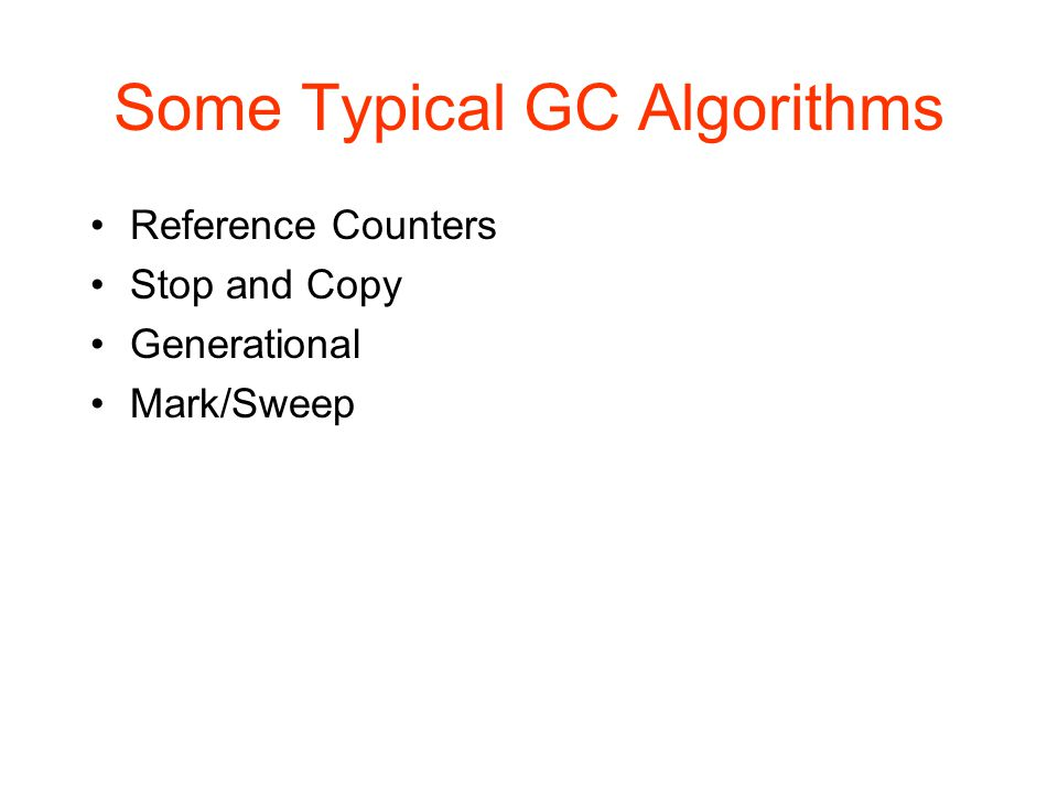 Some Typical GC Algorithms Reference Counters Stop and Copy Generational Mark/Sweep