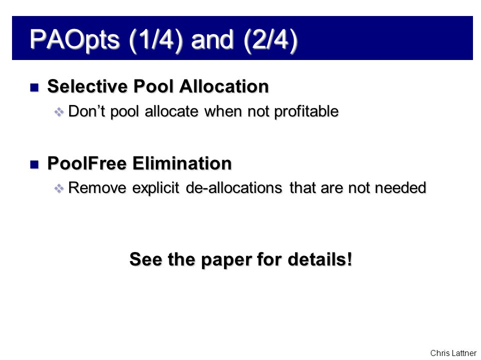 Chris Lattner PAOpts (1/4) and (2/4) Selective Pool Allocation Selective Pool Allocation  Don't pool allocate when not profitable PoolFree Eliminatio